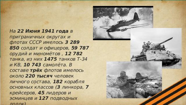 На 22 Июня 1941 года в приграничных округах и флотах СССР имелось 3 289 850 солдат и офицеров, 59 787 орудий и миномётов , 12 782 танка, из них 1475 танков Т-34 и КВ, 10 743 самолёта. В составе трёх флотов имелось около 220 тысяч человек личного состава, 182 корабля основных классов ( 3 линкора, 7 крейсеров, 45 лидеров и эсминцев и 127 подводных лодок).