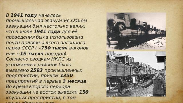 В 1941 году началась промышленная эвакуация.Объём эвакуации был настолько велик, что в июле 1941 года для её проведения была использована почти половина всего вагонного парка СССР ( ~750 тысяч вагонов или ~15 тысяч поездов). Согласно сводкам НКПС из угрожаемых районов было вывезено 2593 промышленных предприятий, причём 1350 предприятий в первые 3 месяца . Во время второго периода эвакуации на восток вывезли 150 крупных предприятий, в том числе оборудование нефтепромыслов и запасы нефти. За 1941-1942 года в тыл были перевезены 2743 предприятия. Вместе с промышленными объектами было эвакуировано до 40% рабочих, инженеров и техников.