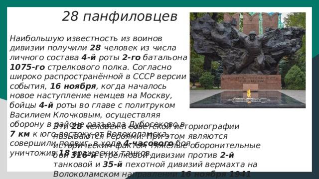 28 панфиловцев Наибольшую известность из воинов дивизии получили 28 человек из числа личного состава 4-й роты 2-го батальона 1075-го стрелкового полка. Согласно широко распространённой в СССР версии события, 16 ноября , когда началось новое наступление немцев на Москву, бойцы 4-й роты во главе с политруком Василием Клочковым, осуществляя оборону в районе разъезда Дубосеково в 7 км к юго-востоку от Волоколамска, совершили подвиг, в ходе 4-часового боя уничтожив 18 вражеских танков. Эти 28 человек в советской историографии называются героями. При этом являются историческим фактом тяжёлые оборонительные бои 316-й стрелковой дивизии против 2-й танковой и 35-й пехотной дивизий вермахта на Волоколамском направлении 16 ноября 1941 года .