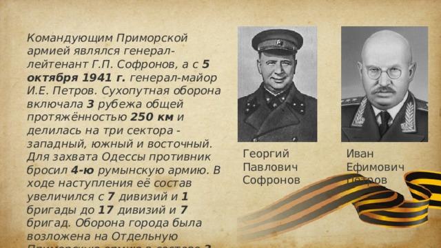 Командующим Приморской армией являлся генерал-лейтенант Г.П. Софронов, а с 5 октября 1941 г. генерал-майор И.Е. Петров. Сухопутная оборона включала 3 рубежа общей протяжённостью 250 км и делилась на три сектора - западный, южный и восточный. Для захвата Одессы противник бросил 4-ю румынскую армию. В ходе наступления её состав увеличился с 7 дивизий и 1 бригады до 17 дивизий и 7 бригад. Оборона города была возложена на Отдельную Приморскую армию в составе 3 дивизий и 2 полков морской пехоты, а со 2-й половины сентября - 4 дивизий. Георгий Павлович Софронов Иван Ефимович Петров