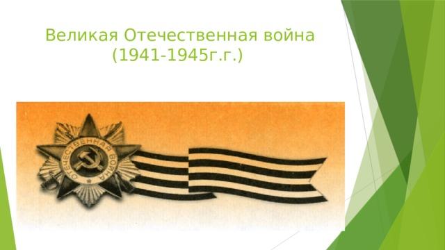 Великая Отечественная война       (1941-1945г.г.)