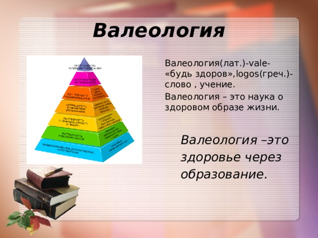 Валеология Валеология(лат.)-vale- «будь здоров»,logos(греч.)-слово , учение. Валеология – это наука о здоровом образе жизни.   Валеология –это  здоровье через   образование.
