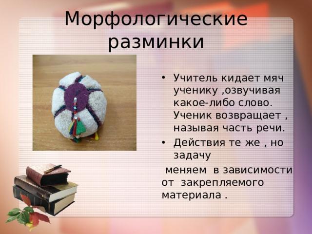 Морфологические разминки Учитель кидает мяч ученику ,озвучивая какое-либо слово. Ученик возвращает , называя часть речи. Действия те же , но задачу  меняем в зависимости от закрепляемого материала .