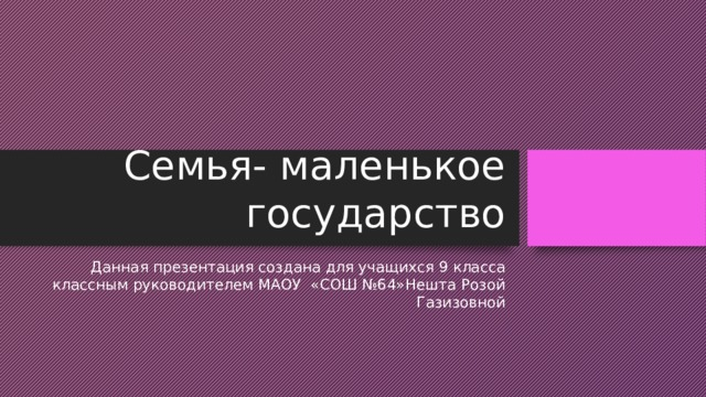 Семья- маленькое государство Данная презентация создана для учащихся 9 класса классным руководителем МАОУ «СОШ №64»Нешта Розой Газизовной