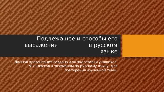 Подлежащее и способы его выражения в русском языке Данная презентация создана для подготовки учащихся 9-х классов к экзаменам по русскому языку, для повторения изученной темы.