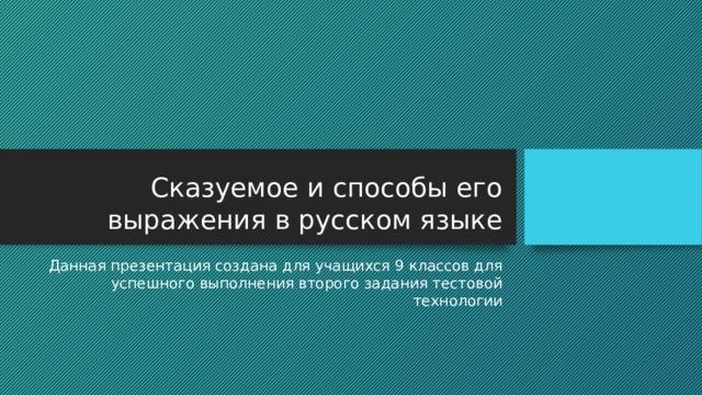 Сказуемое и способы его выражения в русском языке Данная презентация создана для учащихся 9 классов для успешного выполнения второго задания тестовой технологии