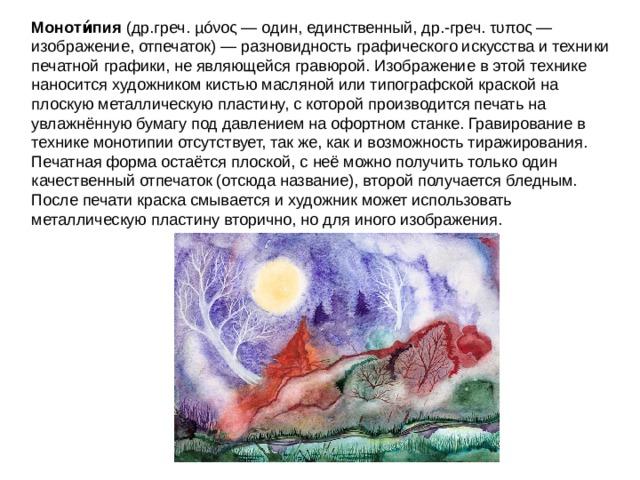 Моноти́пия (др.греч.µóνος— один, единственный,др.-греч.τυπος— изображение, отпечаток) — разновидностьграфического искусстваи техники печатной графики, не являющейсягравюрой. Изображение в этой технике наносится художником кистью масляной или типографской краской на плоскую металлическую пластину, с которой производится печать на увлажнённую бумагу под давлением на офортном станке. Гравирование в технике монотипии отсутствует, так же, как и возможность тиражирования. Печатная форма остаётся плоской, с неё можно получить только один качественный отпечаток (отсюда название), второй получается бледным. После печати краска смывается и художник может использовать металлическую пластину вторично, но для иного изображения.