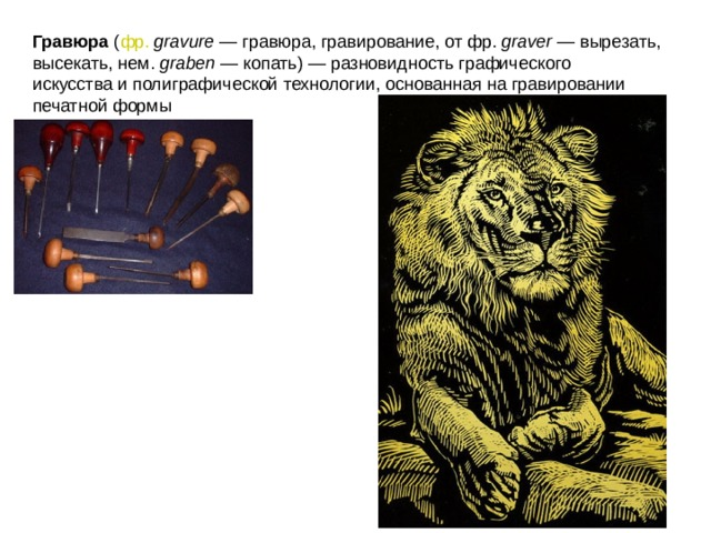 Гравюра ( фр.  gravure — гравюра, гравирование, отфр. graver — вырезать, высекать,нем. graben — копать) — разновидностьграфического искусстваиполиграфической технологии, основанная на гравировании печатной формы