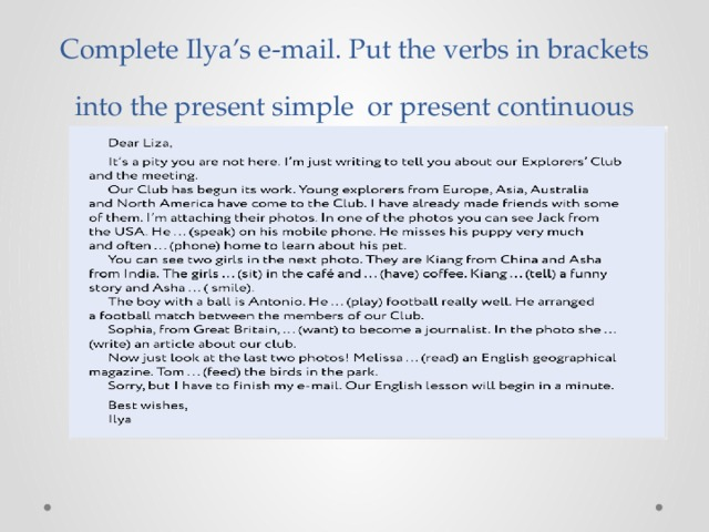 Complete Ilya's e-mail. Put the verbs in brackets into the present simple or present continuous