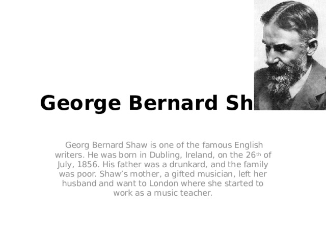 George Bernard Shaw  Georg Bernard Shaw is one of the famous English writers. He was born in Dubling, Ireland, on the 26 th of July, 1856. His father was a drunkard, and the family was poor. Shaw's mother, a gifted musician, left her husband and want to London where she started to work as a music teacher.