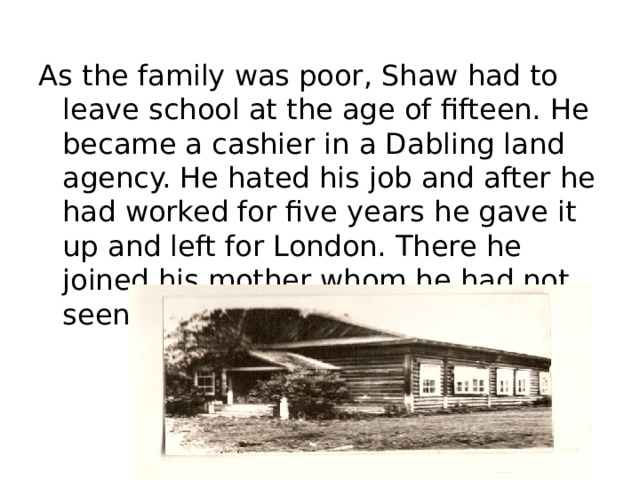 As the family was poor, Shaw had to leave school at the age of fifteen. He became a cashier in a Dabling land agency. He hated his job and after he had worked for five years he gave it up and left for London. There he joined his mother whom he had not seen for a lot time.