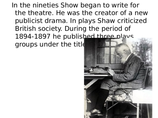 """In the nineties Show began to write for the theatre. He was the creator of a new publicist drama. In plays Shaw criticized British society. During the period of 1894-1897 he published three plays groups under the title """"Plays Pleasant""""."""