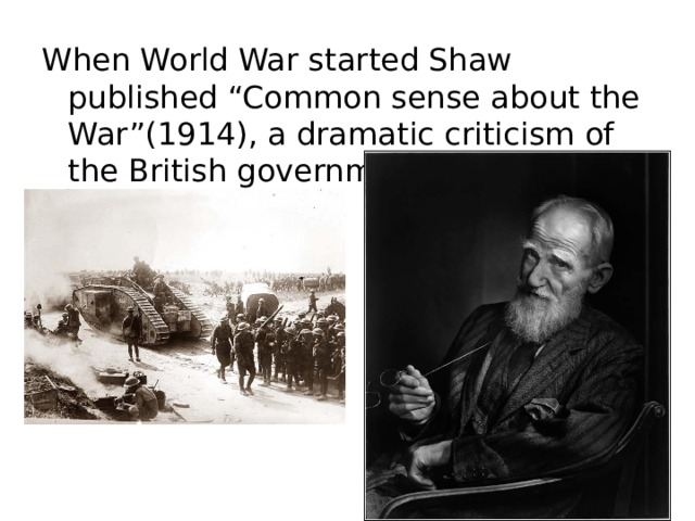 """When World War started Shaw published """"Common sense about the War""""(1914), a dramatic criticism of the British government's policy."""