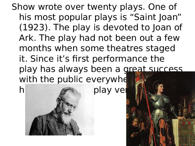 """Show wrote over twenty plays. One of his most popular plays is """"Saint Joan"""" (1923). The play is devoted to Joan of Ark. The play had not been out a few months when some theatres staged it. Since it's first performance the play has always been a great success with the public everywhere. Shaw himself liked the play very much."""