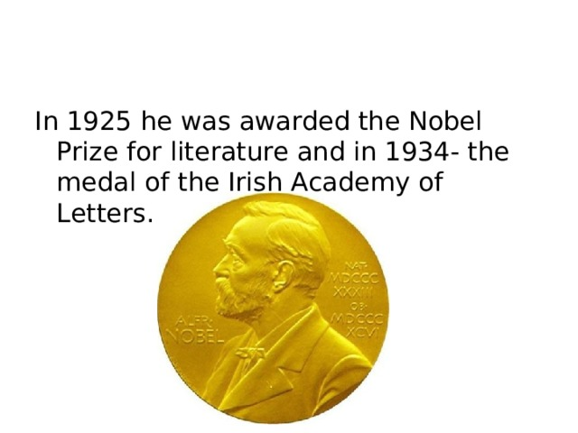 In 1925 he was awarded the Nobel Prize for literature and in 1934- the medal of the Irish Academy of Letters.