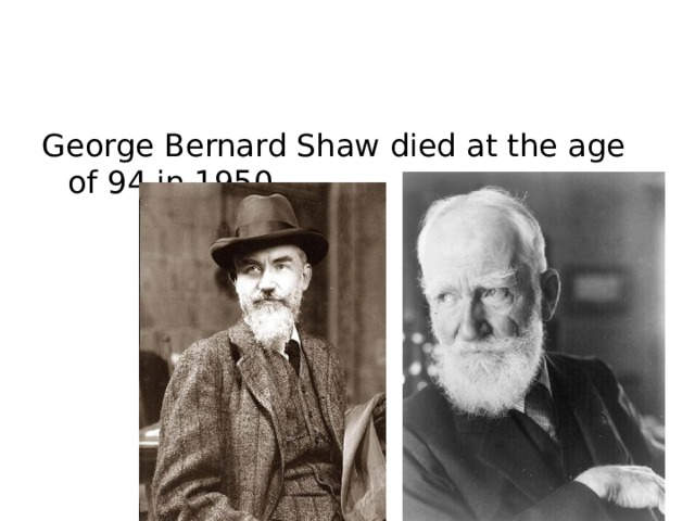 George Bernard Shaw died at the age of 94 in 1950.