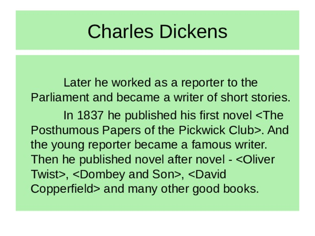 Charles Dickens   Later he worked as a reporter to the Parliament and became a writer of short stories.   In 1837 he published his first novel . And the young reporter became a famous writer. Then he published novel after novel - , ,  and many other good books.