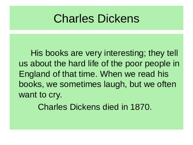 Charles Dickens   His books are very interesting; they tell us about the hard life of the poor people in England of that time. When we read his books, we sometimes laugh, but we often want to cry.   Charles Dickens died in 1870.