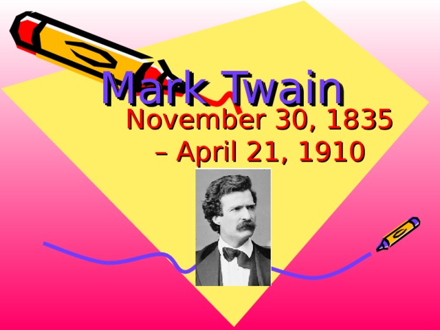 Mark Twain    November 30, 1835 – April 21, 1910