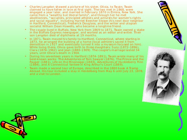 Charles Langdon showed a picture of his sister, Olivia, to Twain; Twain claimed to have fallen in love at first sight. The two met in 1868, were engaged a year later, and married in February 1870 in Elmira, New York. She came from a
