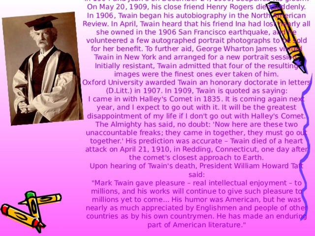 Twain passed through a period of deep depression, which began in 1896 when his daughter Suzy died of meningitis. Olivia's death in 1904 and Jean's on December 24, 1909, deepened his gloom. On May 20, 1909, his close friend Henry Rogers died suddenly.  In 1906, Twain began his autobiography in the North American Review. In April, Twain heard that his friend Ina had lost nearly all she owned in the 1906 San Francisco earthquake, and he volunteered a few autographed portrait photographs to be sold for her benefit. To further aid, George Wharton James visited Twain in New York and arranged for a new portrait session. Initially resistant, Twain admitted that four of the resulting images were the finest ones ever taken of him.  Oxford University awarded Twain an honorary doctorate in letters (D.Litt.) in 1907. In 1909, Twain is quoted as saying:  I came in with Halley's Comet in 1835. It is coming again next year, and I expect to go out with it. It will be the greatest disappointment of my life if I don't go out with Halley's Comet. The Almighty has said, no doubt: 'Now here are these two unaccountable freaks; they came in together, they must go out together.' His prediction was accurate – Twain died of a heart attack on April 21, 1910, in Redding, Connecticut, one day after the comet's closest approach to Earth.  Upon hearing of Twain's death, President William Howard Taft said: