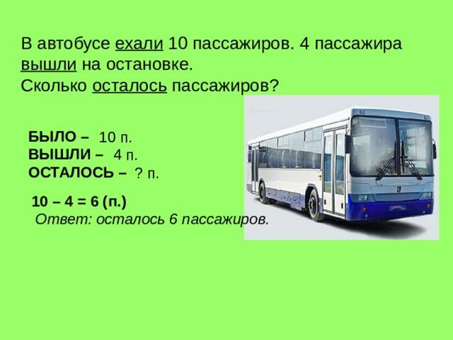В автобусе ехали 10 пассажиров. 4 пассажира  вышли на остановке.  Сколько осталось пассажиров ? БЫЛО – ВЫШЛИ – ОСТАЛОСЬ – 10 п.  4 п.  ? п.  10 – 4 = 6 (п.) Ответ : осталось 6 пассажиров.