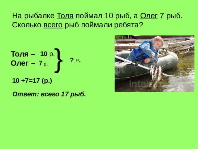 На рыбалке Толя поймал 10 рыб, а Олег  7 рыб.  Сколько всего рыб поймали ребята ? } Толя – Олег – 10  р. ? Р . 7 р. 10 +7=17 (р.) Ответ : всего 17 рыб.