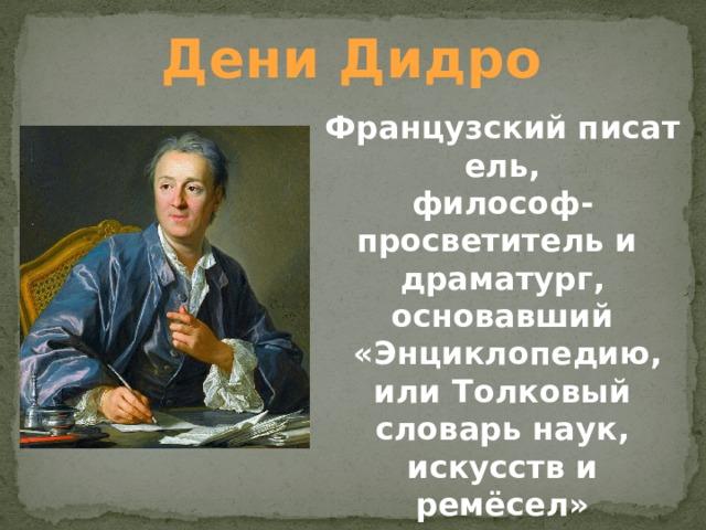 Дени Дидро Французскийписатель, философ-просветительи драматург, основавший  «Энциклопедию, или Толковый словарь наук, искусств и ремёсел»
