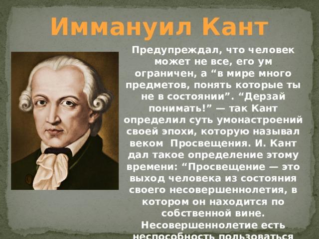 """Иммануил Кант Предупреждал, что человек может не все, его ум ограничен, а """"в мире много предметов, понять которые ты не в состоянии"""". """"Дерзай понимать!"""" — так Кант определил суть умонастроений своей эпохи, которую называл веком Просвещения. И. Кант дал такое определение этому времени: """"Просвещение — это выход человека из состояния своего несовершеннолетия, в котором он находится по собственной вине. Несовершеннолетие есть неспособность пользоваться своим рассудком без руководства со стороны кого-то другого""""."""