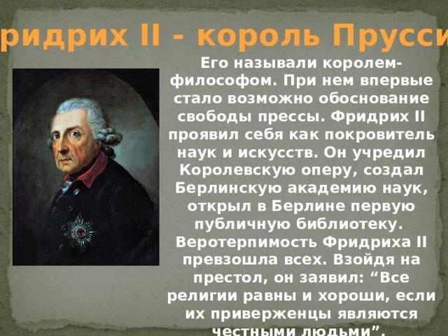 """Фридрих II - король Пруссии Его называли королем-философом. При нем впервые стало возможно обоснование свободы прессы. Фридрих II проявил себя как покровитель наук и искусств. Он учредил Королевскую оперу, создал Берлинскую академию наук, открыл в Берлине первую публичную библиотеку. Веротерпимость Фридриха II превзошла всех. Взойдя на престол, он заявил: """"Все религии равны и хороши, если их приверженцы являются честными людьми""""."""
