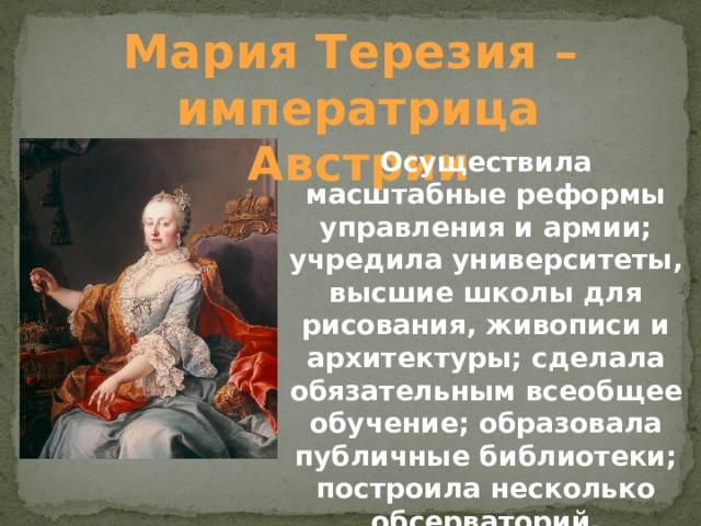 Мария Терезия – императрица Австрии Осуществила масштабные реформы управления и армии; учредила университеты, высшие школы для рисования, живописи и архитектуры; сделала обязательным всеобщее обучение; образовала публичные библиотеки; построила несколько обсерваторий.