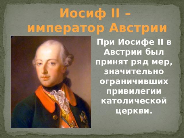Иосиф II – император Австрии При Иосифе II в Австрии был принят ряд мер, значительно ограничивших привилегии католической церкви.