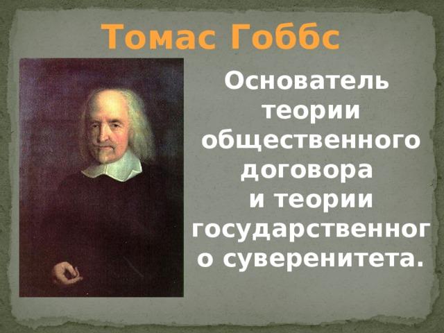 Томас Гоббс Основатель теории общественного договора и теории государственного суверенитета.