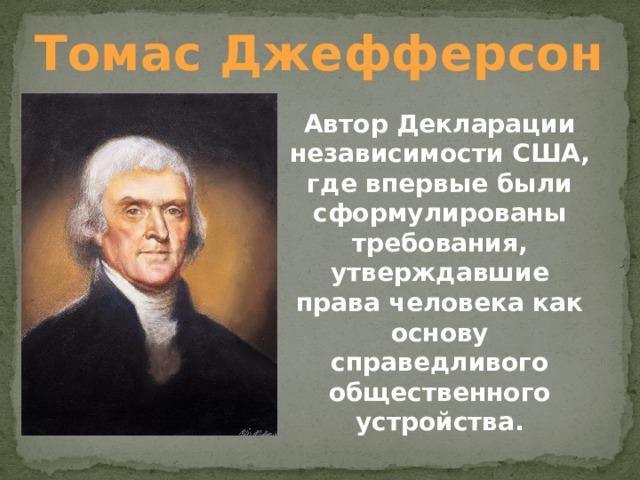 Томас Джефферсон Автор Декларации независимости США, где впервые были сформулированы требования, утверждавшие права человека как основу справедливого общественного устройства.
