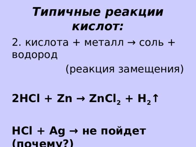 Типичные реакции кислот: 2. кислота + металл → соль + водород (реакция замещения) 2HCl + Zn → ZnCl 2 + H 2 ↑  HCl + Ag → не пойдет (почему?)