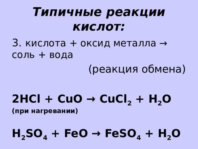 Типичные реакции кислот: 3. кислота + оксид металла → соль + вода (реакция обмена) 2HCl + CuO → CuCl 2 + H 2 O (при нагревании)  H 2 SO 4 + FeO → FeSO 4 + H 2 O