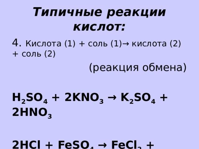Типичные реакции кислот: 4. Кислота (1) + соль (1)→ кислота (2) + соль (2) (реакция обмена) H 2 SO 4 + 2KNO 3 → K 2 SO 4 + 2HNO 3  2HCl + FeSO 4 → FeCl 2 + H 2 SO 4