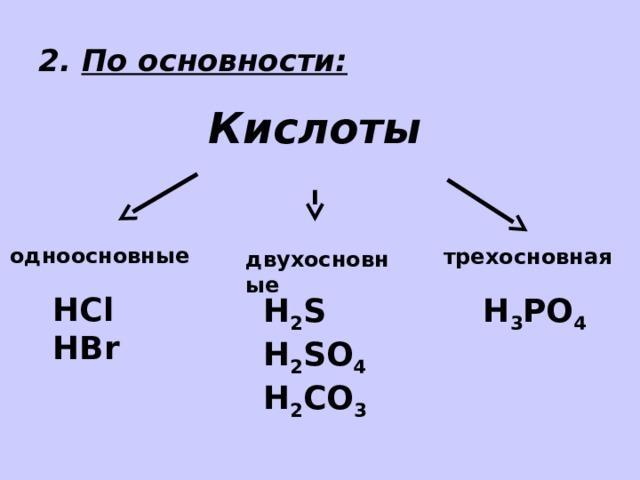 2. По основности: Кислоты одноосновные трехосновная двухосновные HCl HBr H 3 PO 4 H 2 S H 2 SO 4 H 2 СO 3