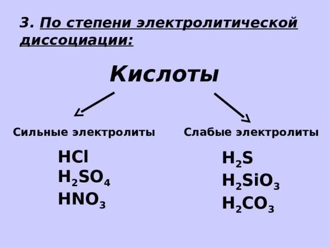 3. По степени электролитической диссоциации: Кислоты Сильные электролиты Слабые электролиты HCl H 2 SO 4 HNO 3 H 2 S H 2 SiO 3 H 2 СO 3