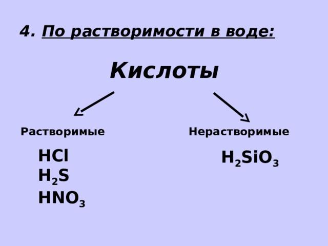 4. По растворимости в воде: Кислоты Растворимые Нерастворимые HCl H 2 S HNO 3 H 2 SiO 3