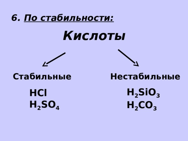 6. По стабильности: Кислоты Стабильные Нестабильные H 2 SiO 3 H 2 СO 3  HCl H 2 SO 4