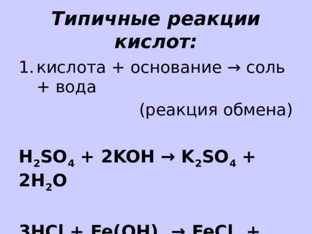Типичные реакции кислот: кислота + основание → соль + вода (реакция обмена) H 2 SO 4 + 2KOH → K 2 SO 4 + 2H 2 O  3HCl + Fe(OH) 3 → FeCl 3 + 3H 2 O
