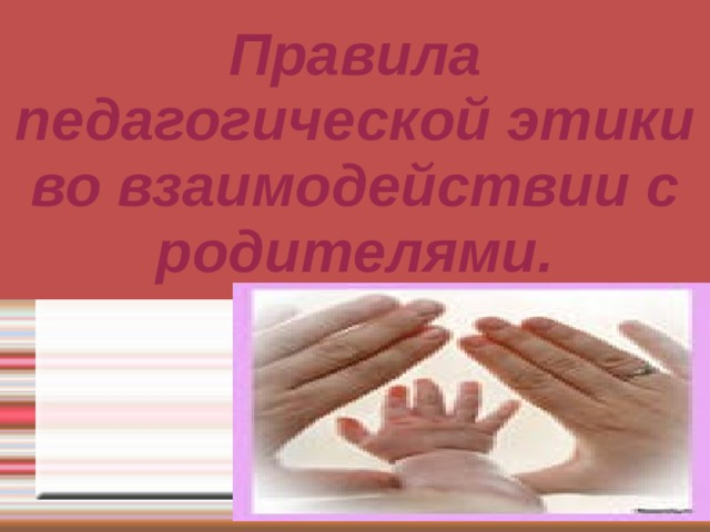 Правила педагогической этики во взаимодействии с родителями. .