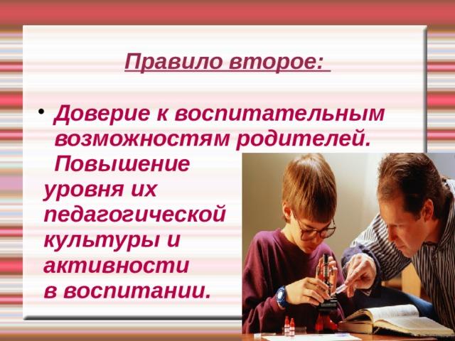 Правило второе: Доверие к воспитательным возможностям родителей. Повышение  уровня их  педагогической  культуры и  активности  в воспитании.