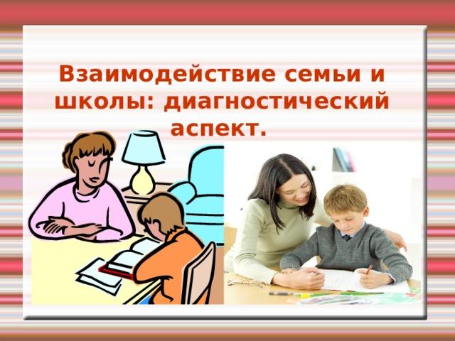 Взаимодействие семьи и школы: диагностический аспект.