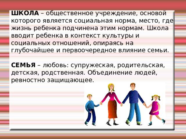 ШКОЛА – общественное учреждение, основой которого является социальная норма, место, где жизнь ребенка подчинена этим нормам. Школа вводит ребенка в контекст культуры и социальных отношений, опираясь на глубочайшее и первоочередное влияние семьи. СЕМЬЯ – любовь: супружеская, родительская, детская, родственная. Объединение людей, ревностно защищающее.
