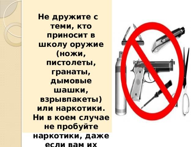 Не дружите с теми, кто приносит в школу оружие (ножи, пистолеты, гранаты, дымовые шашки, взрывпакеты) или наркотики. Ни в коем случае не пробуйте наркотики, даже если вам их предложили просто так. Сообщите об этом родителям.