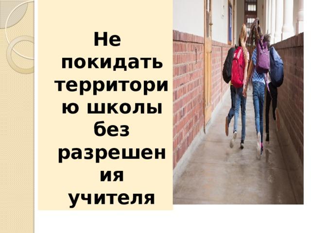 Не покидать территорию школы без разрешения учителя