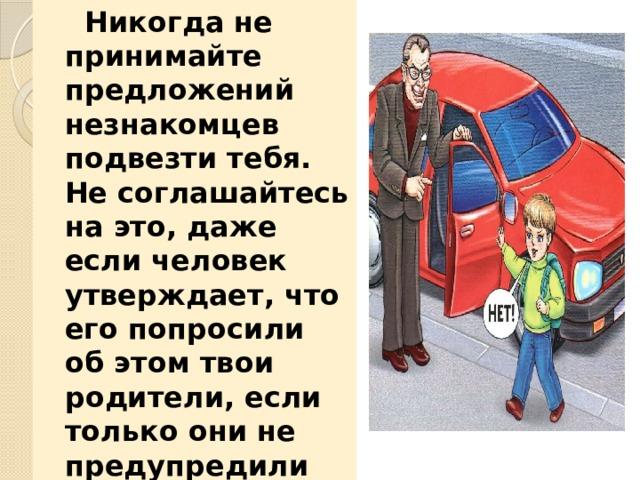 Никогда не принимайте предложений незнакомцев подвезти тебя. Не соглашайтесь на это, даже если человек утверждает, что его попросили об этом твои родители, если только они не предупредили тебя заранее