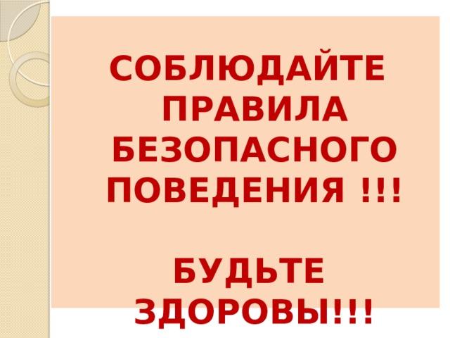 СОБЛЮДАЙТЕ ПРАВИЛА БЕЗОПАСНОГО ПОВЕДЕНИЯ !!!   БУДЬТЕ ЗДОРОВЫ!!!